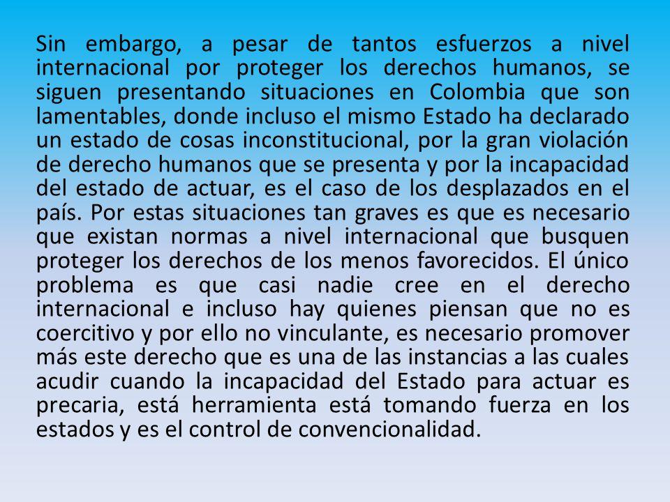 Sin embargo, a pesar de tantos esfuerzos a nivel internacional por proteger los derechos humanos, se siguen presentando situaciones en Colombia que son lamentables, donde incluso el mismo Estado ha declarado un estado de cosas inconstitucional, por la gran violación de derecho humanos que se presenta y por la incapacidad del estado de actuar, es el caso de los desplazados en el país.