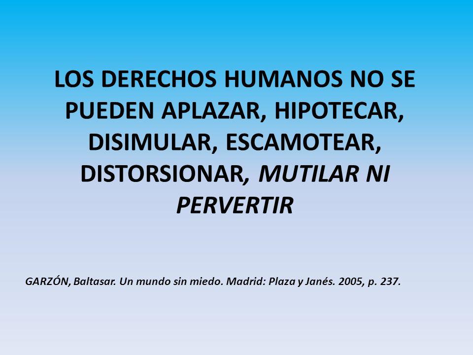 LOS DERECHOS HUMANOS NO SE PUEDEN APLAZAR, HIPOTECAR, DISIMULAR, ESCAMOTEAR, DISTORSIONAR, MUTILAR NI PERVERTIR