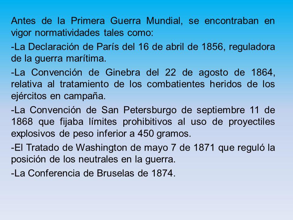 Antes de la Primera Guerra Mundial, se encontraban en vigor normatividades tales como: -La Declaración de París del 16 de abril de 1856, reguladora de la guerra marítima.