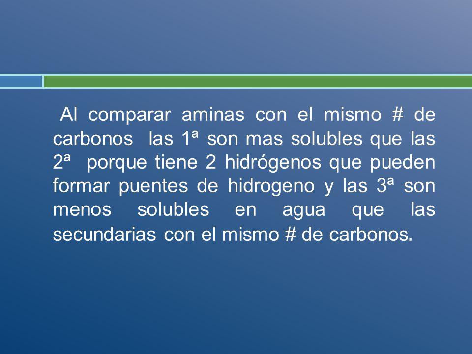 Al comparar aminas con el mismo # de carbonos las 1ª son mas solubles que las 2ª porque tiene 2 hidrógenos que pueden formar puentes de hidrogeno y las 3ª son menos solubles en agua que las secundarias con el mismo # de carbonos.