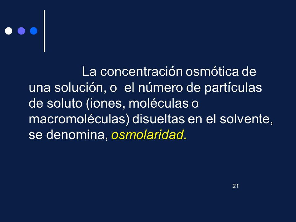 La concentración osmótica de una solución, o el número de partículas de soluto (iones, moléculas o macromoléculas) disueltas en el solvente, se denomina, osmolaridad.