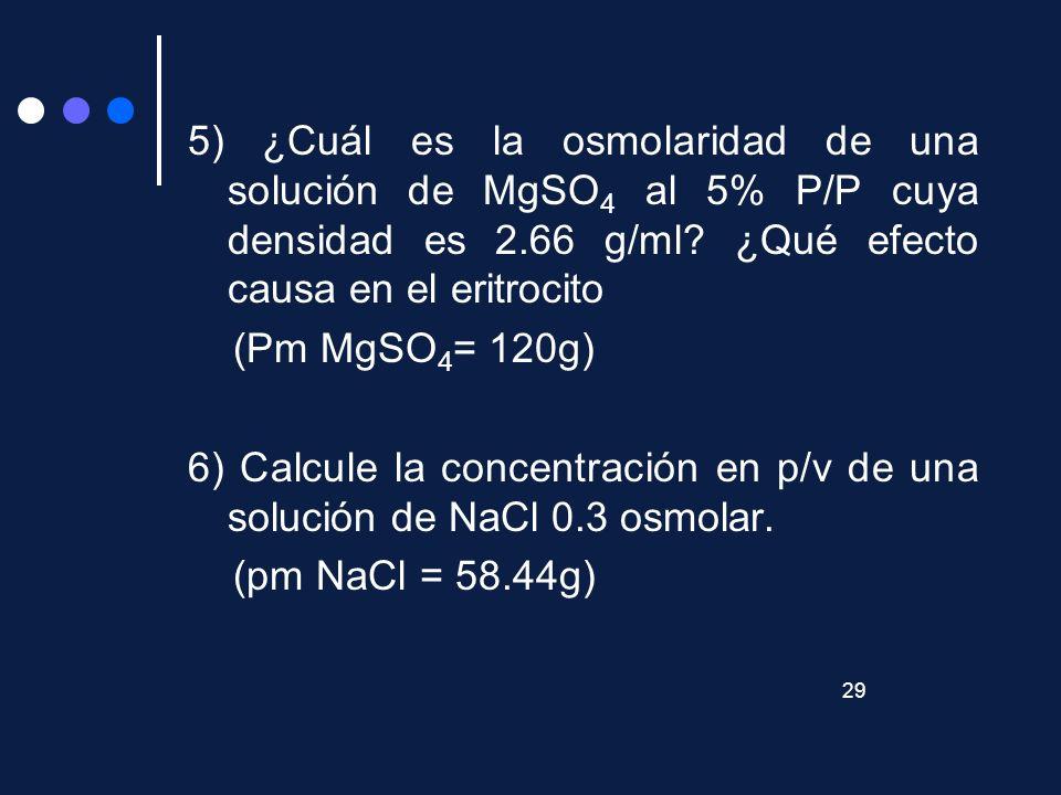 5) ¿Cuál es la osmolaridad de una solución de MgSO4 al 5% P/P cuya densidad es 2.66 g/ml ¿Qué efecto causa en el eritrocito