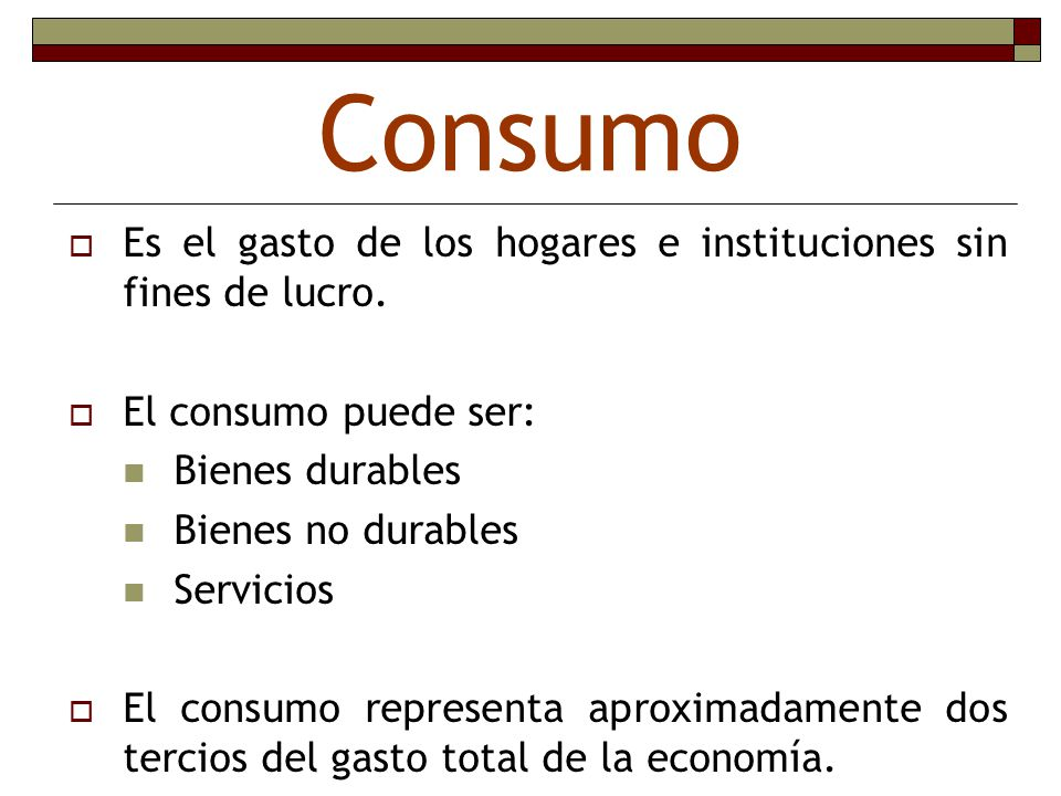 Consumo Es el gasto de los hogares e instituciones sin fines de lucro.
