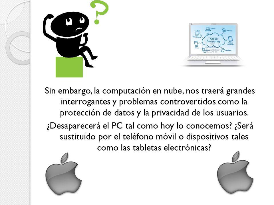 Sin embargo, la computación en nube, nos traerá grandes interrogantes y problemas controvertidos como la protección de datos y la privacidad de los usuarios.