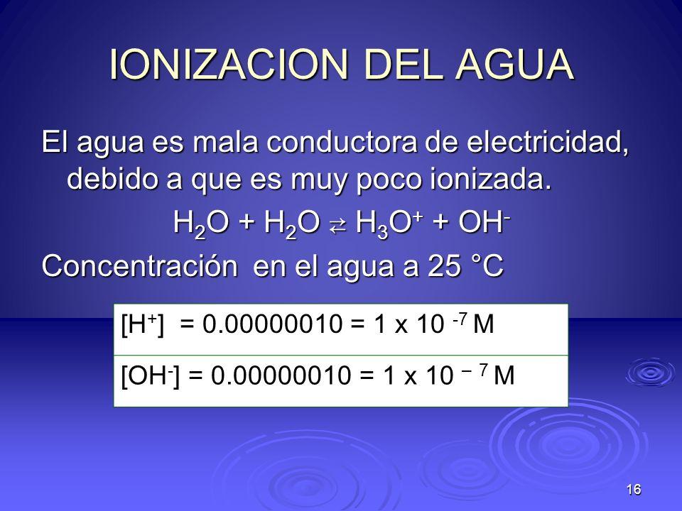 IONIZACION DEL AGUAEl agua es mala conductora de electricidad, debido a que es muy poco ionizada. H2O + H2O ⇄ H3O+ + OH-
