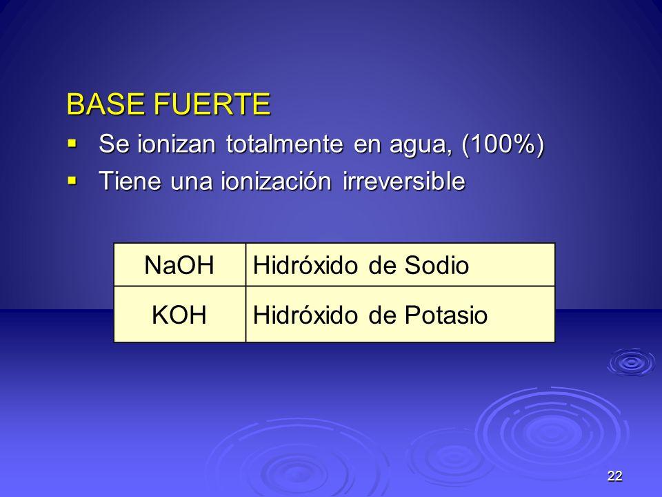 BASE FUERTE Se ionizan totalmente en agua, (100%)