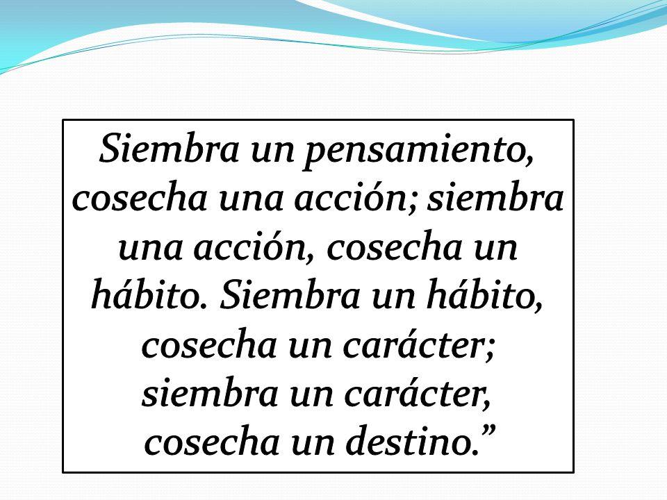 Siembra un pensamiento, cosecha una acción; siembra una acción, cosecha un hábito.