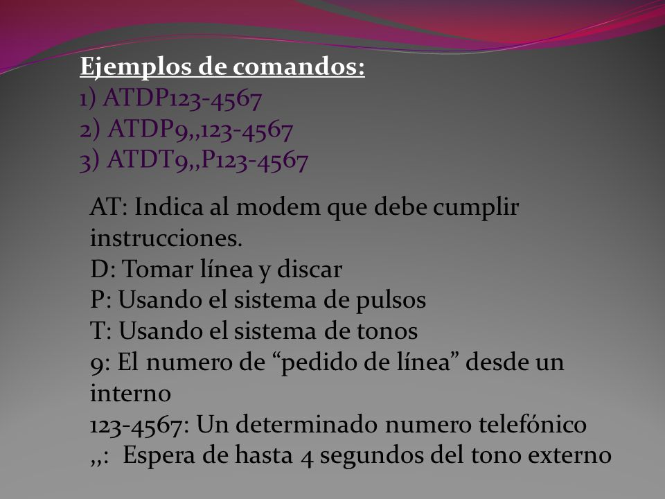Ejemplos de comandos: 1) ATDP123-4567. 2) ATDP9,,123-4567. 3) ATDT9,,P123-4567. AT: Indica al modem que debe cumplir instrucciones.