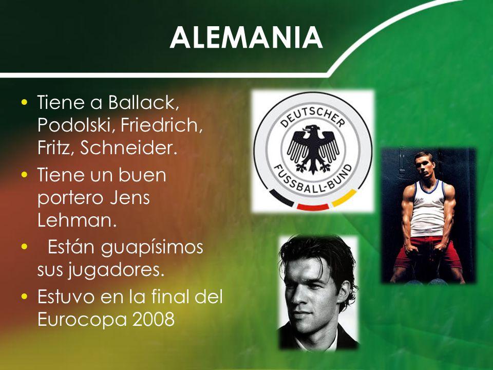 ALEMANIA Tiene a Ballack, Podolski, Friedrich, Fritz, Schneider.