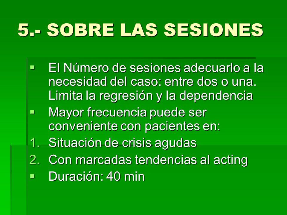 5.- SOBRE LAS SESIONESEl Número de sesiones adecuarlo a la necesidad del caso: entre dos o una. Limita la regresión y la dependencia.