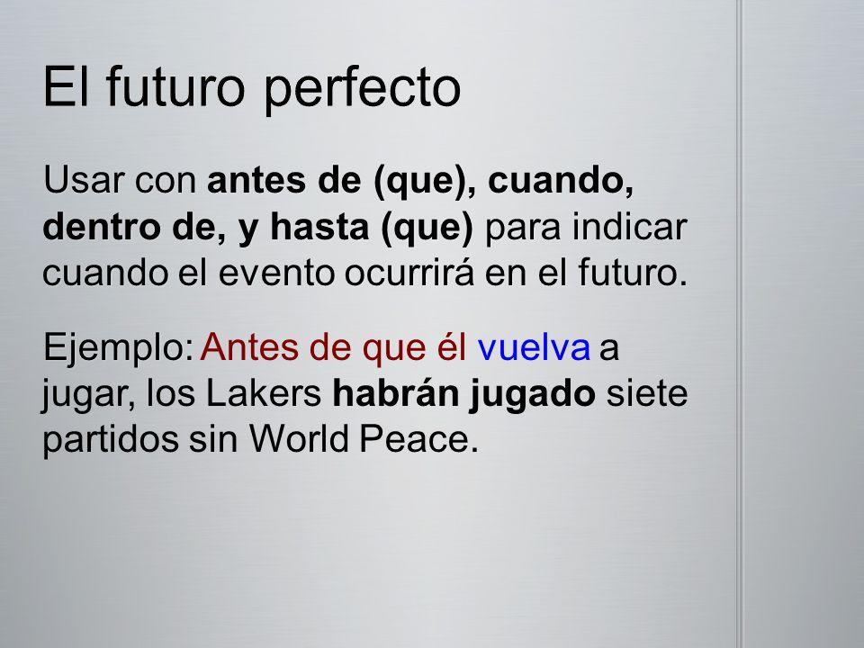 El futuro perfecto Usar con antes de (que), cuando, dentro de, y hasta (que) para indicar cuando el evento ocurrirá en el futuro.