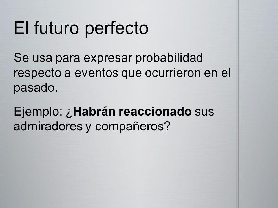 El futuro perfecto Se usa para expresar probabilidad respecto a eventos que ocurrieron en el pasado.