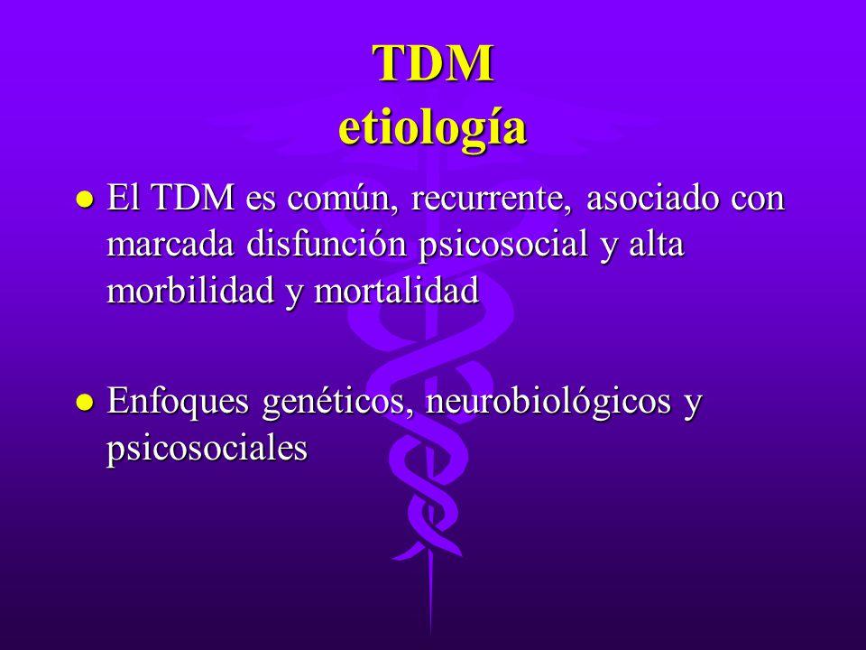 TDM etiología El TDM es común, recurrente, asociado con marcada disfunción psicosocial y alta morbilidad y mortalidad.