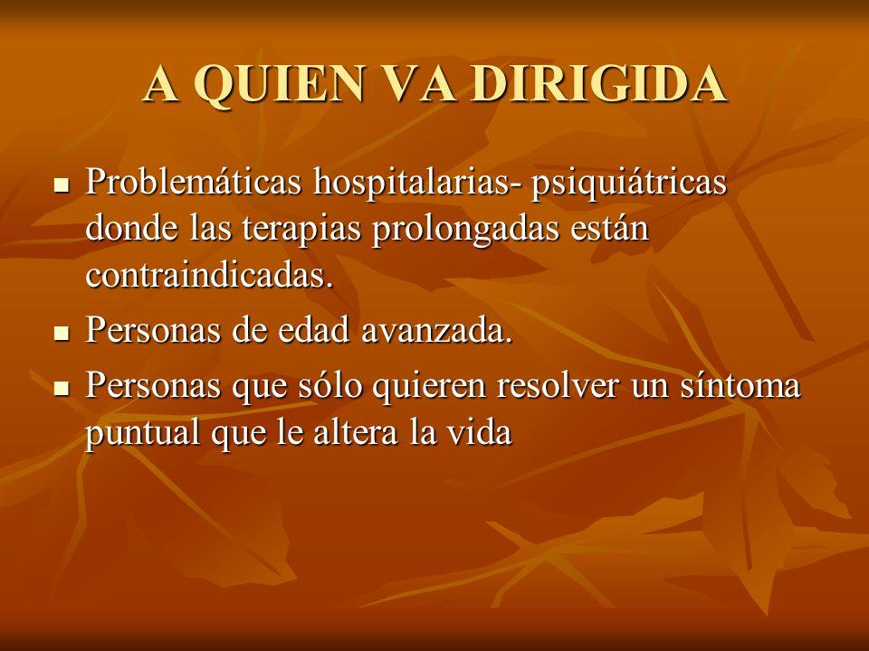 A QUIEN VA DIRIGIDA Problemáticas hospitalarias- psiquiátricas donde las terapias prolongadas están contraindicadas.
