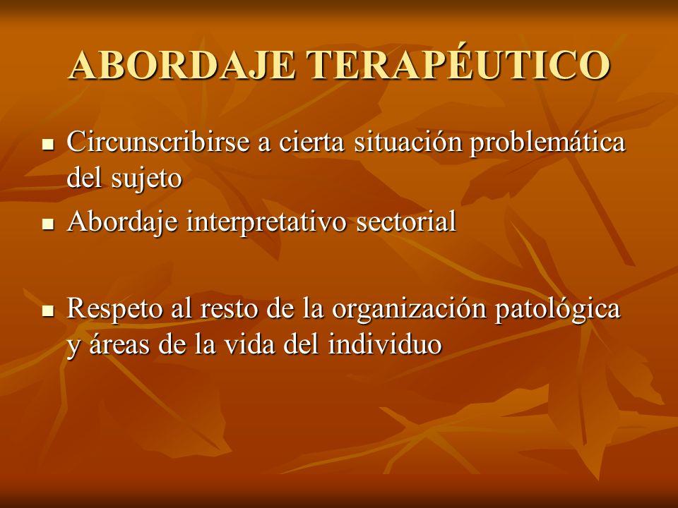 ABORDAJE TERAPÉUTICO Circunscribirse a cierta situación problemática del sujeto. Abordaje interpretativo sectorial.