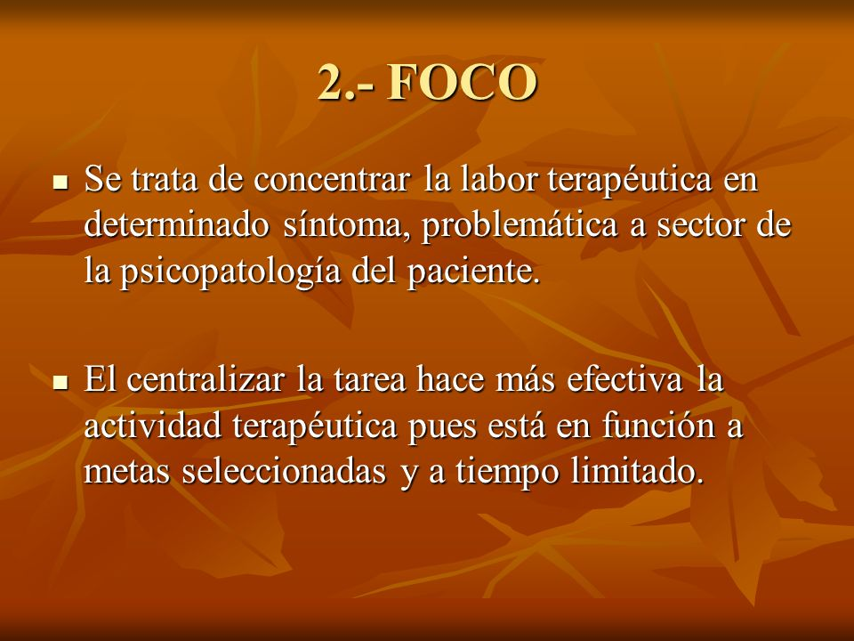 2.- FOCO Se trata de concentrar la labor terapéutica en determinado síntoma, problemática a sector de la psicopatología del paciente.
