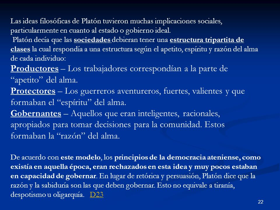 Las ideas filosóficas de Platón tuvieron muchas implicaciones sociales, particularmente en cuanto al estado o gobierno ideal.