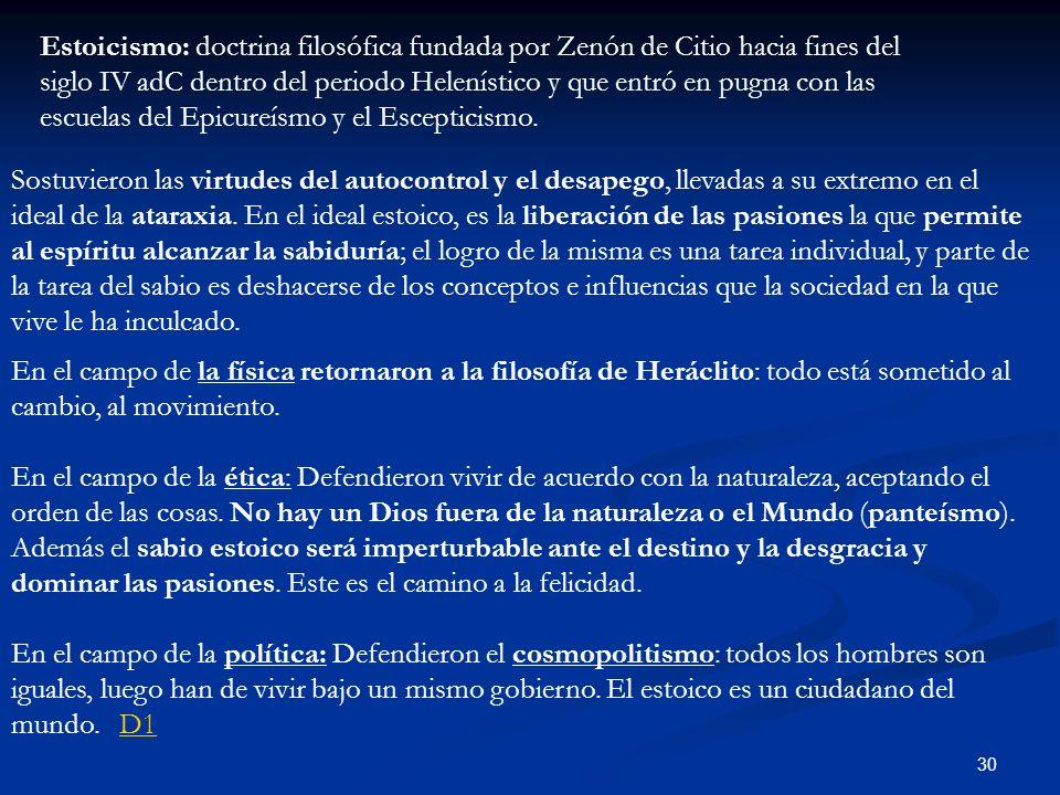Estoicismo: doctrina filosófica fundada por Zenón de Citio hacia fines del siglo IV adC dentro del periodo Helenístico y que entró en pugna con las escuelas del Epicureísmo y el Escepticismo.
