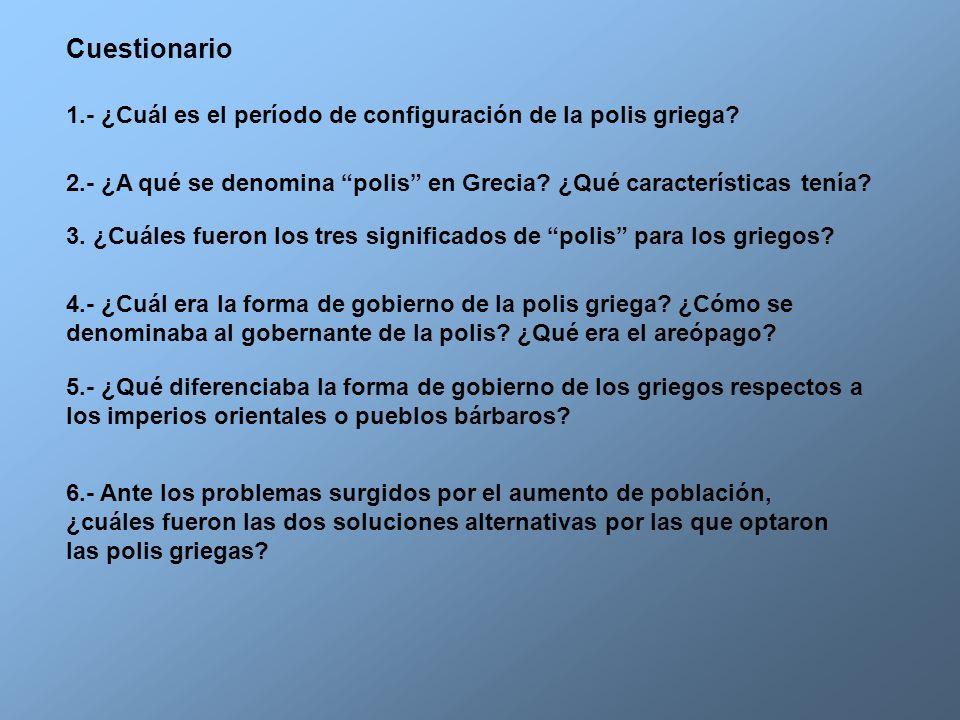 Cuestionario 1.- ¿Cuál es el período de configuración de la polis griega 2.- ¿A qué se denomina polis en Grecia ¿Qué características tenía