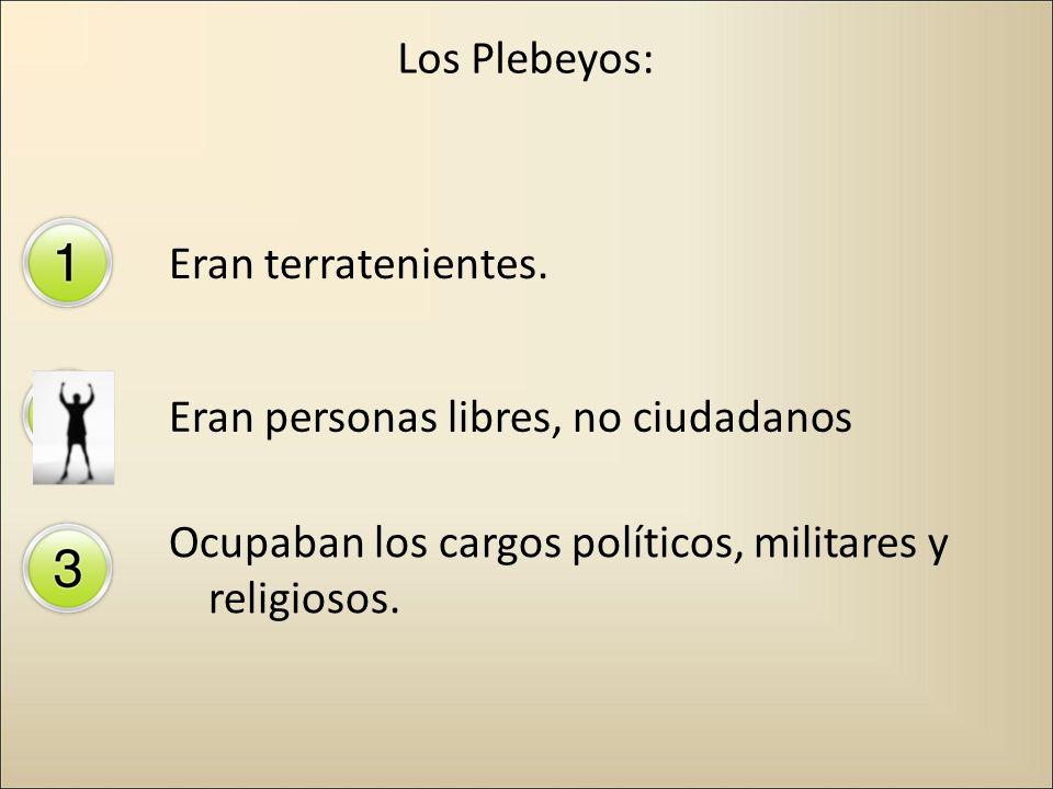 Los Plebeyos:Eran terratenientes.Eran personas libres, no ciudadanos.