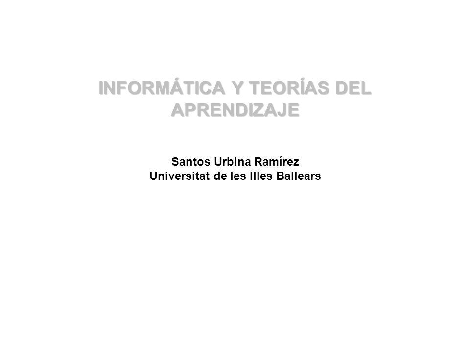 INFORMÁTICA Y TEORÍAS DEL APRENDIZAJE Santos Urbina Ramírez Universitat de les Illes Ballears