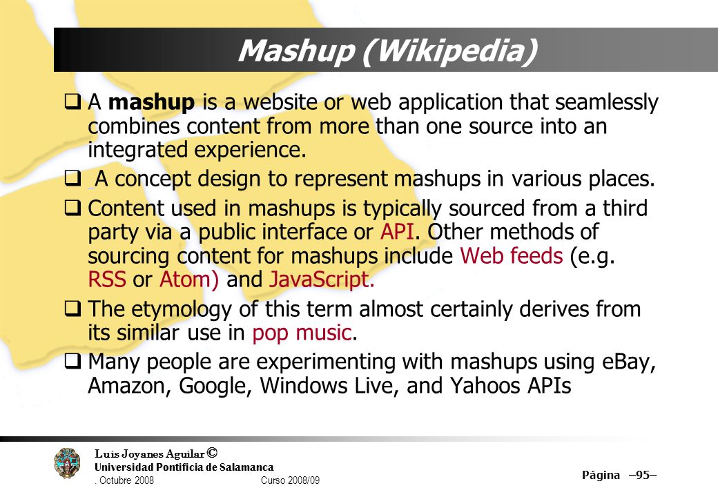 Mashup (Wikipedia) A mashup is a website or web application that seamlessly combines content from more than one source into an integrated experience.