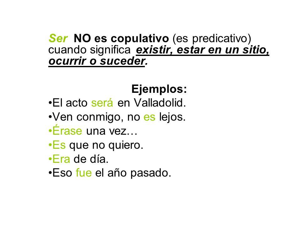 Ser NO es copulativo (es predicativo) cuando significa existir, estar en un sitio, ocurrir o suceder.