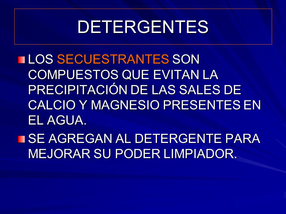 DETERGENTES LOS SECUESTRANTES SON COMPUESTOS QUE EVITAN LA PRECIPITACIÓN DE LAS SALES DE CALCIO Y MAGNESIO PRESENTES EN EL AGUA.