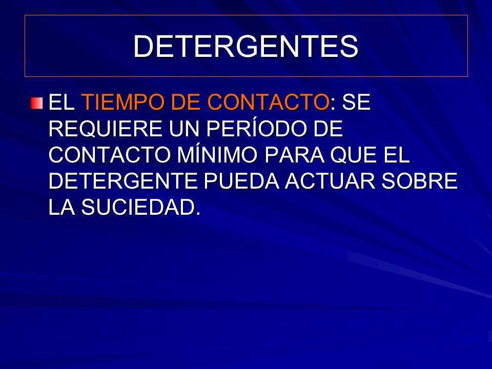 DETERGENTES EL TIEMPO DE CONTACTO: SE REQUIERE UN PERÍODO DE CONTACTO MÍNIMO PARA QUE EL DETERGENTE PUEDA ACTUAR SOBRE LA SUCIEDAD.