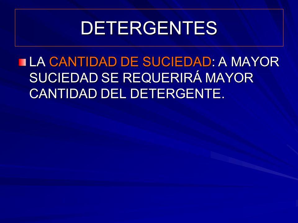 DETERGENTES LA CANTIDAD DE SUCIEDAD: A MAYOR SUCIEDAD SE REQUERIRÁ MAYOR CANTIDAD DEL DETERGENTE.