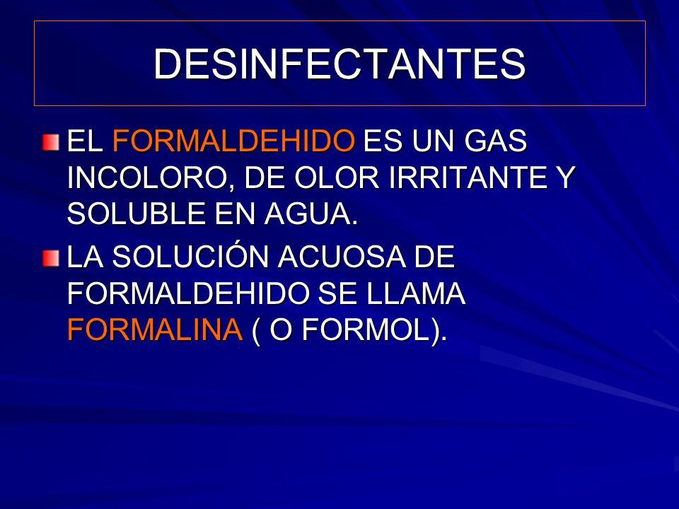 DESINFECTANTES EL FORMALDEHIDO ES UN GAS INCOLORO, DE OLOR IRRITANTE Y SOLUBLE EN AGUA.
