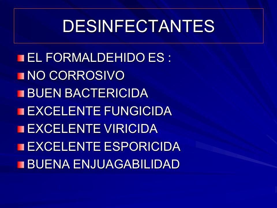 DESINFECTANTES EL FORMALDEHIDO ES : NO CORROSIVO BUEN BACTERICIDA