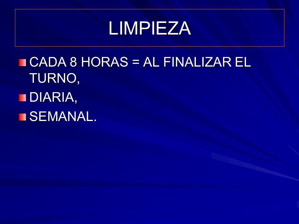 LIMPIEZA CADA 8 HORAS = AL FINALIZAR EL TURNO, DIARIA, SEMANAL.