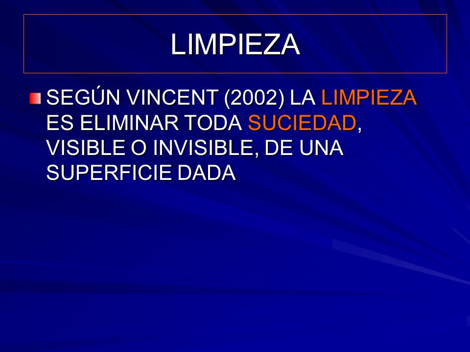 LIMPIEZA SEGÚN VINCENT (2002) LA LIMPIEZA ES ELIMINAR TODA SUCIEDAD, VISIBLE O INVISIBLE, DE UNA SUPERFICIE DADA.