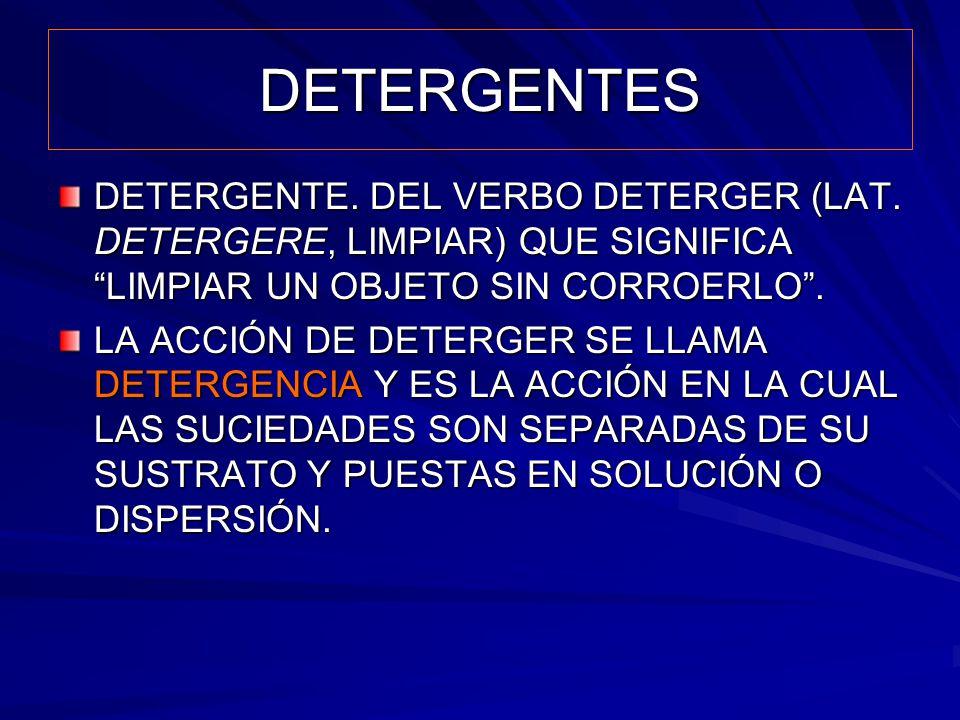 DETERGENTES DETERGENTE. DEL VERBO DETERGER (LAT. DETERGERE, LIMPIAR) QUE SIGNIFICA LIMPIAR UN OBJETO SIN CORROERLO .