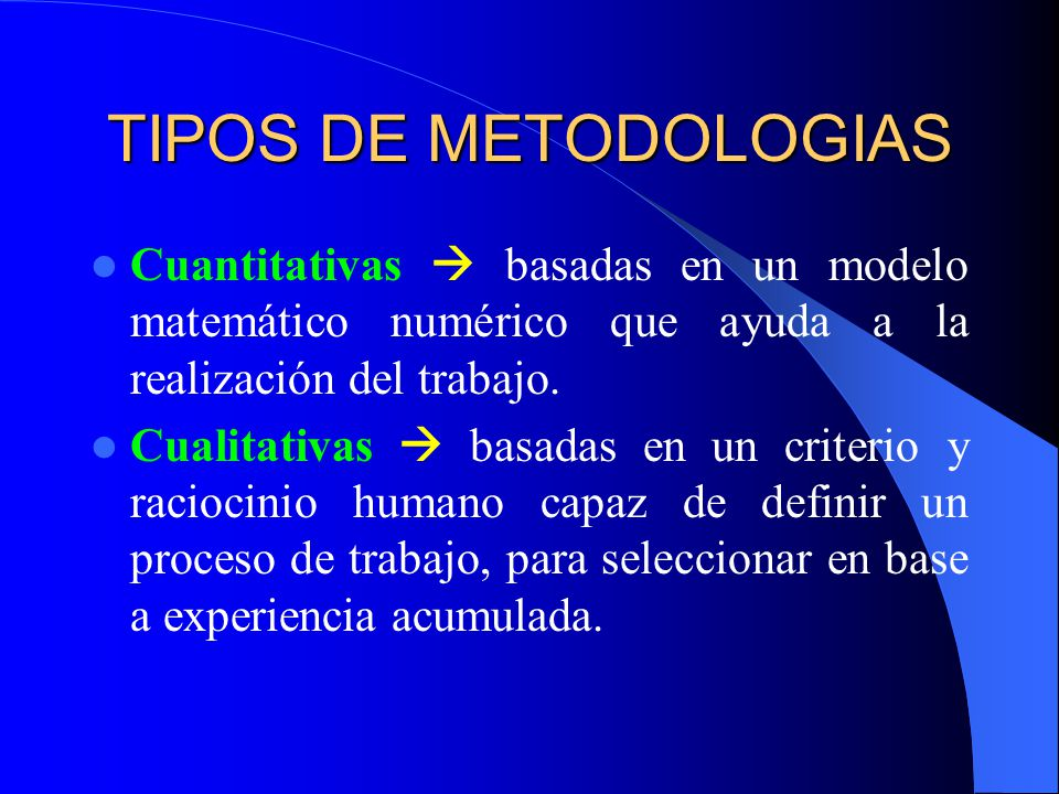 TIPOS DE METODOLOGIAS Cuantitativas  basadas en un modelo matemático numérico que ayuda a la realización del trabajo.