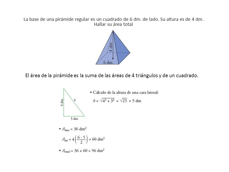 La base de una pirámide regular es un cuadrado de 6 dm. de lado