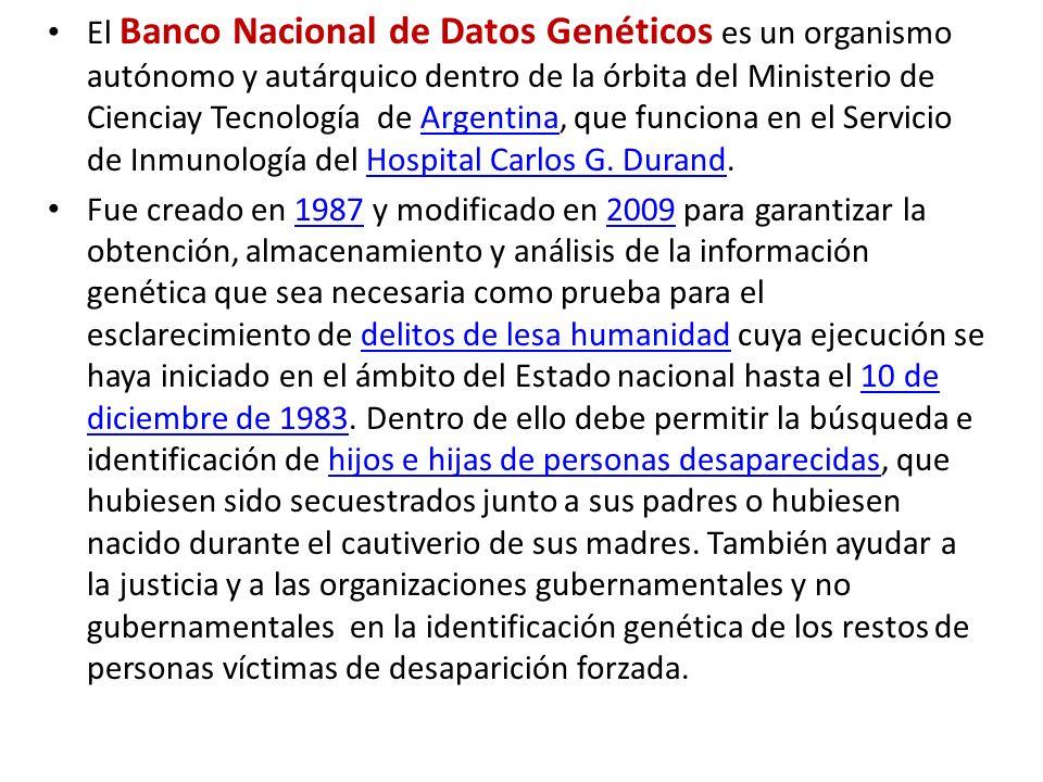 El Banco Nacional de Datos Genéticos es un organismo autónomo y autárquico dentro de la órbita del Ministerio de Cienciay Tecnología de Argentina, que funciona en el Servicio de Inmunología del Hospital Carlos G. Durand.
