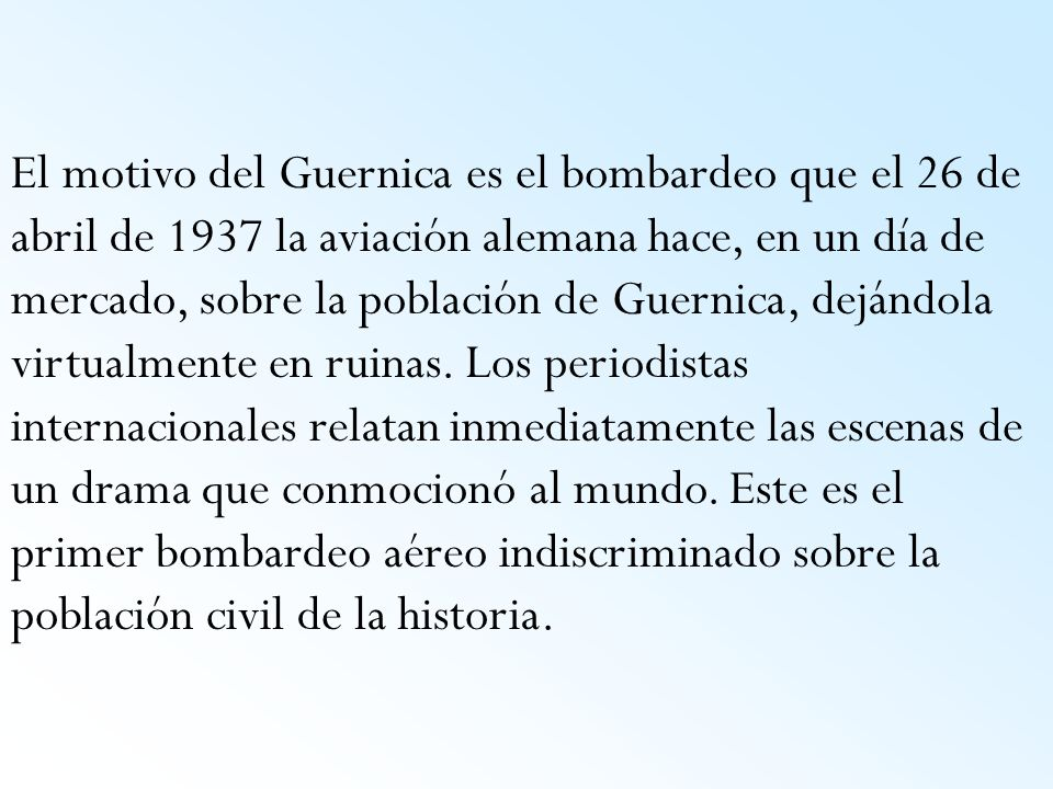 El motivo del Guernica es el bombardeo que el 26 de abril de 1937 la aviación alemana hace, en un día de mercado, sobre la población de Guernica, dejándola virtualmente en ruinas.