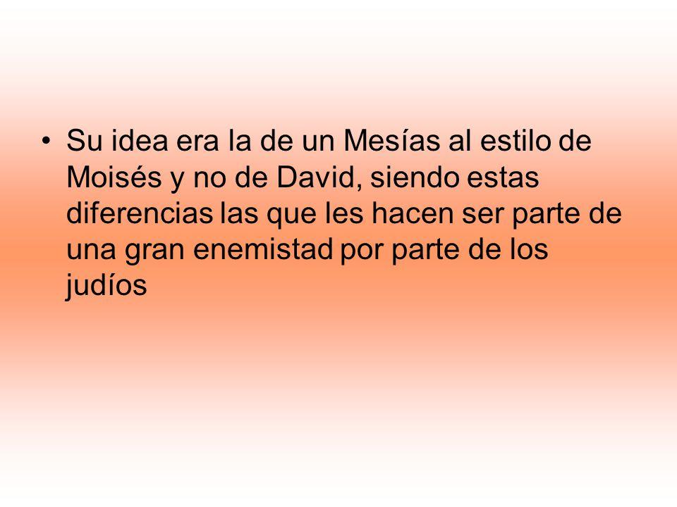 Su idea era la de un Mesías al estilo de Moisés y no de David, siendo estas diferencias las que les hacen ser parte de una gran enemistad por parte de los judíos