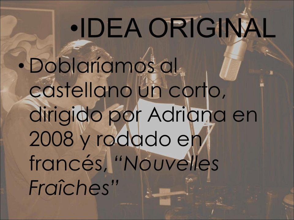 •IDEA ORIGINALDoblaríamos al castellano un corto, dirigido por Adriana en 2008 y rodado en francés, Nouvelles Fraîches