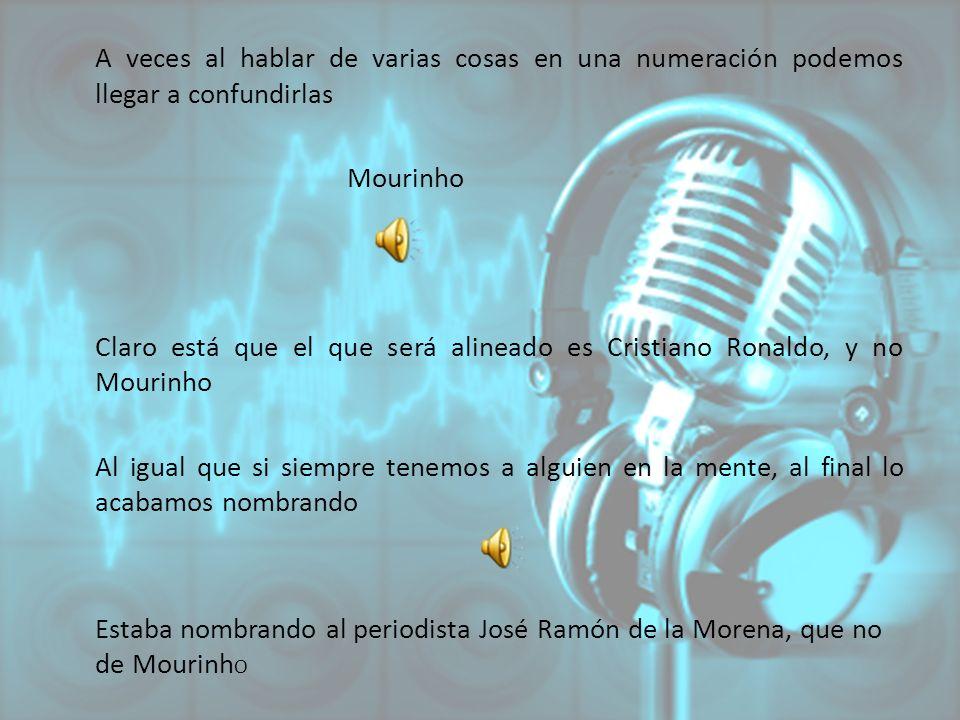 A veces al hablar de varias cosas en una numeración podemos llegar a confundirlas Mourinho Claro está que el que será alineado es Cristiano Ronaldo, y no Mourinho Al igual que si siempre tenemos a alguien en la mente, al final lo acabamos nombrando Estaba nombrando al periodista José Ramón de la Morena, que no de MourinhO