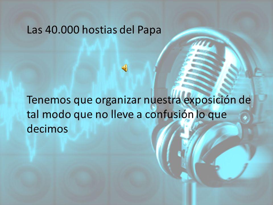 Las 40.000 hostias del Papa Tenemos que organizar nuestra exposición de tal modo que no lleve a confusión lo que decimos.