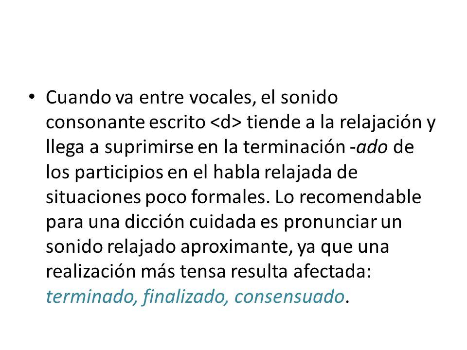 Cuando va entre vocales, el sonido consonante escrito <d> tiende a la relajación y llega a suprimirse en la terminación -ado de los participios en el habla relajada de situaciones poco formales.