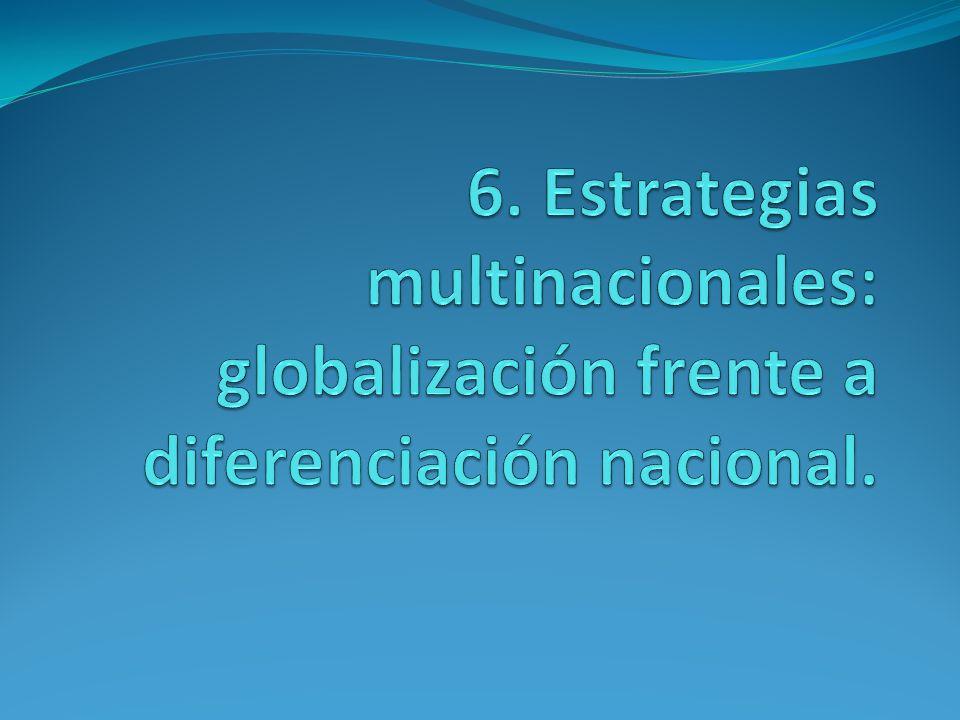 6. Estrategias multinacionales: globalización frente a diferenciación nacional.
