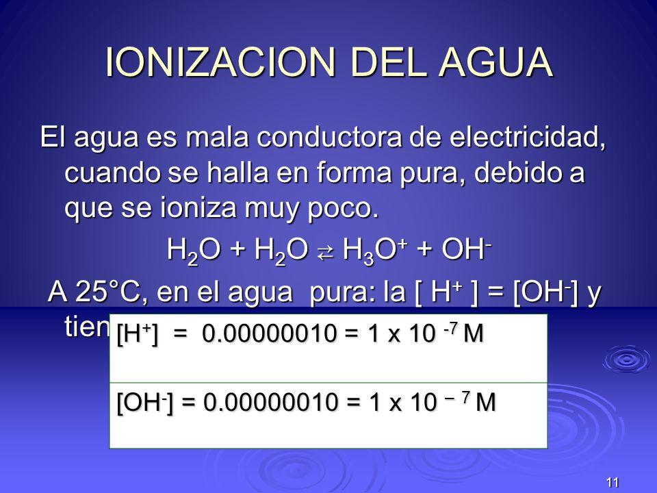 IONIZACION DEL AGUA El agua es mala conductora de electricidad, cuando se halla en forma pura, debido a que se ioniza muy poco.