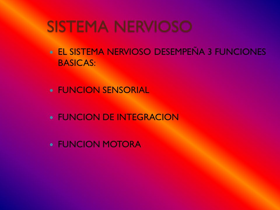 SISTEMA NERVIOSO EL SISTEMA NERVIOSO DESEMPEÑA 3 FUNCIONES BASICAS: