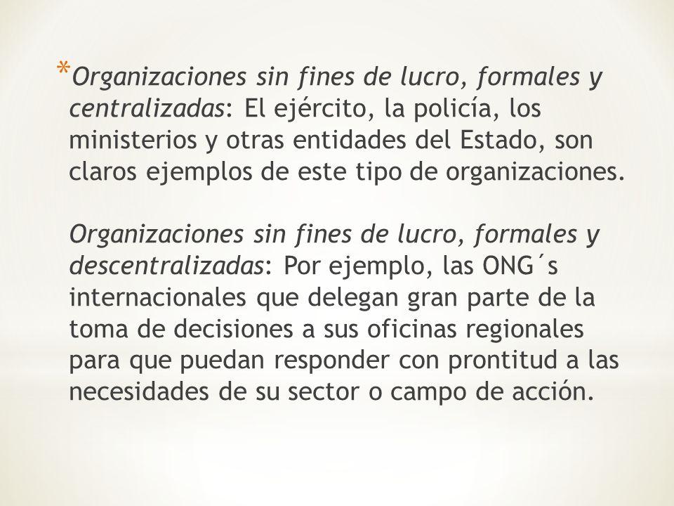 Organizaciones sin fines de lucro, formales y centralizadas: El ejército, la policía, los ministerios y otras entidades del Estado, son claros ejemplos de este tipo de organizaciones.