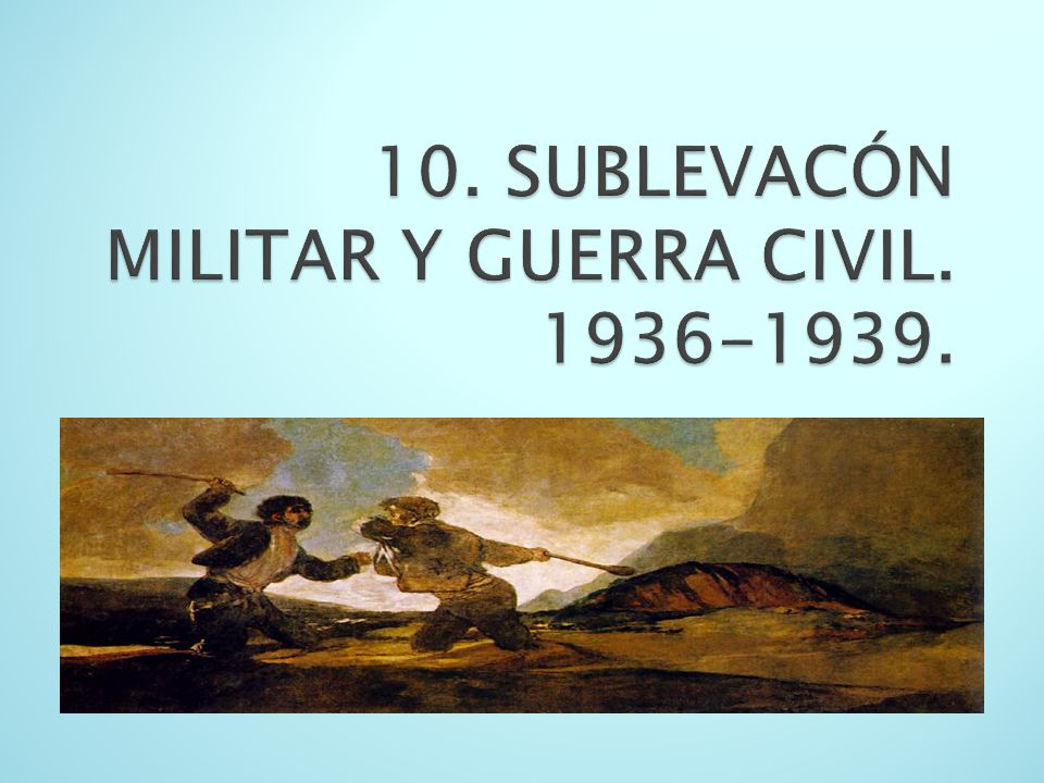 10. SUBLEVACÓN MILITAR Y GUERRA CIVIL. 1936-1939.