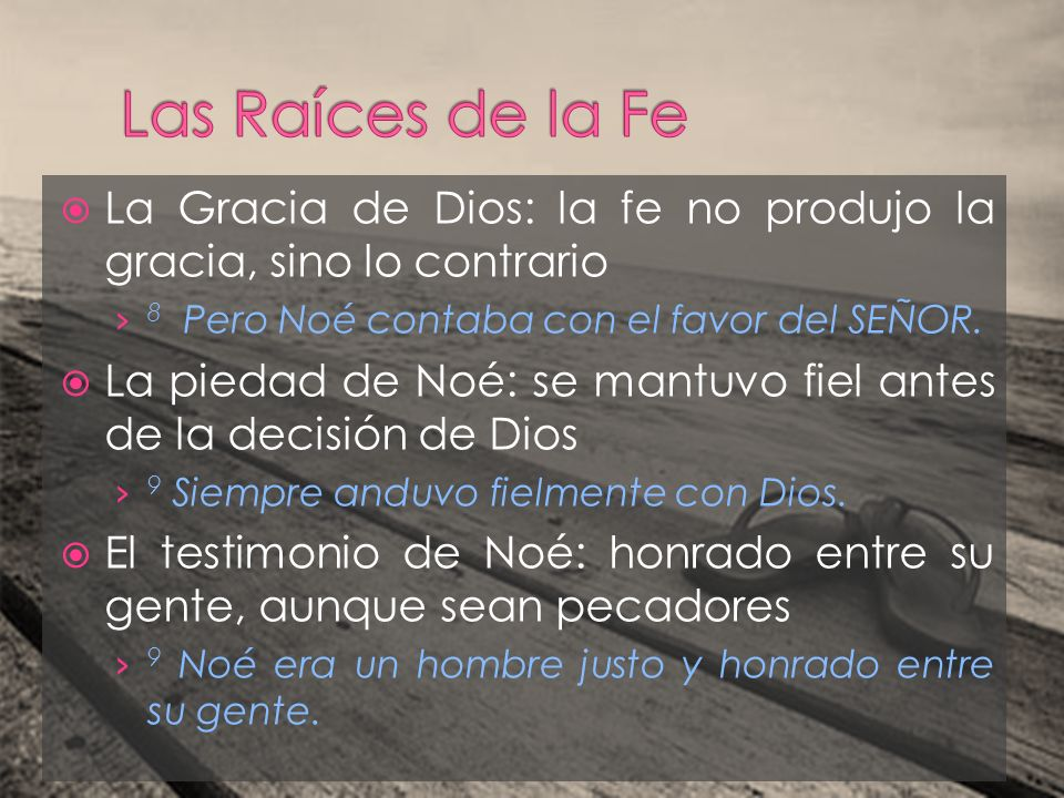 Las Raíces de la Fe La Gracia de Dios: la fe no produjo la gracia, sino lo contrario. 8 Pero Noé contaba con el favor del SEÑOR.